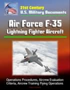 21st Century U.S. Military Documents: Air Force F-35 Lightning Fighter Aircraft - Operations Procedures, Aircrew Evaluation Criteria, Aircrew Training Flying Operations ebook by Progressive Management