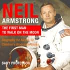 Neil Armstrong : The First Man to Walk on the Moon - Biography for Kids 9-12 | Children's Biography Books ebook by Baby Professor