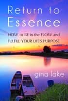 Return to Essence: How to Be in the Flow and Fulfill Your Life's Purpose ebook by Gina Lake