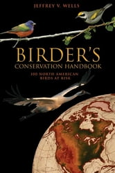 Birder's Conservation Handbook - 100 North American Birds at Risk ebook by Jeffrey V. Wells