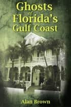 Ghosts of Florida's Gulf Coast ebook by Alan Brown