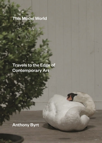 This Model World - Travels to the Edge of Contemporary Art ebook by Anthony Byrt