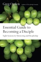 Essential Guide to Becoming a Disciple - Eight Sessions for Mentoring and Discipleship ebook by Greg Ogden