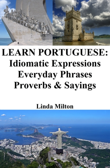 Learn Portuguese: Idiomatic Expressions ‒ Everyday Phrases ‒ Proverbs & Sayings eBook by Linda Milton