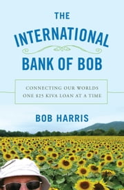 The International Bank of Bob - Connecting Our Worlds One $25 Kiva Loan at a Time ebook by Bob Harris