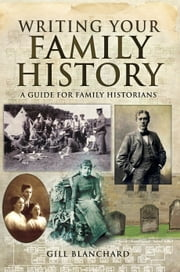 Writing your Family History - A Guide for Family Historians ebook by Gill Blanchard