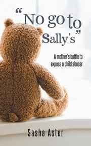 """No Go to Sally's"" - A Mother'S Battle to Expose a Child Abuser ebook by Sasha Aster"