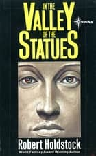 In the Valley of the Statues: And Other Stories ebook by Robert Holdstock