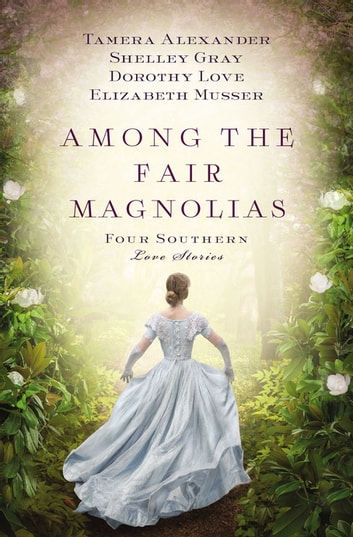 Among the Fair Magnolias - Four Southern Love Stories ebook by Tamera Alexander,Dorothy Love,Shelley Gray,Elizabeth Musser