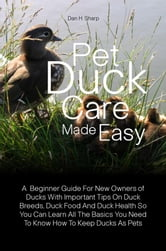Pet Duck Care Made Easy - A Beginner Guide For New Owners of Ducks With Important Tips On Duck Breeds, Duck Food And Duck Health So You Can Learn All The Basics You Need To Know How To Keep Ducks As Pets ebook by Dan H. Sharp