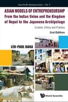 Asian Models of Entrepreneurship — From the Indian Union and Nepal to the Japanese Archipelago - Context, Policy and Practice ebook by Léo-Paul Dana