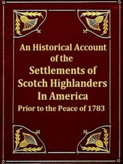 An Historical Account of the Settlements of Scotch Highlanders in America Prior to the Peace of 1783 together with Notices of Highland Regiments and Biographical Sketches ebook by J. P. Maclean