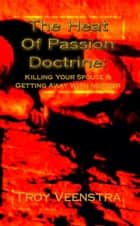 The Heat of Passion Doctrine: Killing Your Spouse & Getting Away with Murder ebook by Troy Veenstra