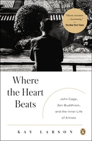 Where the Heart Beats - John Cage, Zen Buddhism, and the Inner Life of Artists ebook by Kay Larson