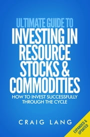 Ultimate Guide to Investing in Resource Stocks & Commodities - How to Invest Successfully Through the Cycle ebook by Craig Lang