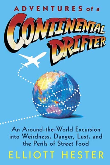 Adventures of a Continental Drifter - An Around-the-World Excursion into Weirdness, Danger, Lust, and the Perils of Street Food ebook by Elliott Hester