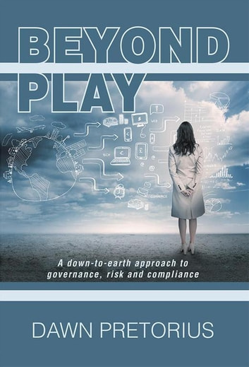 Beyond Play - A Down-To-Earth Approach to Governance, Risk and Compliance ebook by Dawn Pretorius