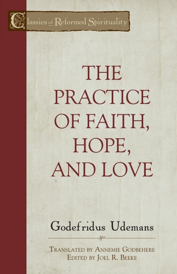 The Practice of True Faith, Hope, and Love ebook by Godefridus Udemans