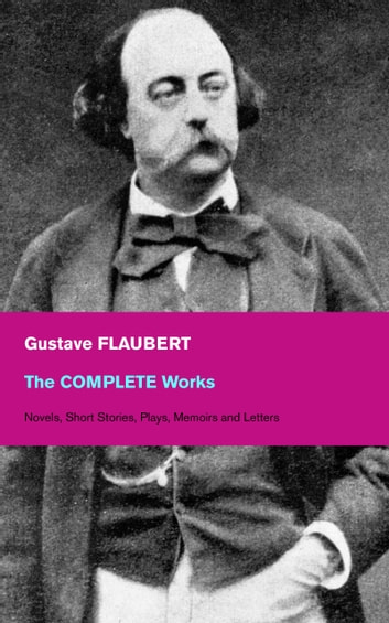 The Complete Works: Novels, Short Stories, Plays, Memoirs and Letters: Original Versions of the Novels and Stories in French, An Interactive Bilingual Edition with Literary Essays on Flaubert by Guy de Maupassant, Virginia Woolf, Henry James, D.H. La ebook by Gustave  Flaubert,Eleanor  Marx-Aveling