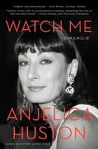 Watch Me - A Memoir ebook by Anjelica Huston