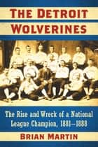 The Detroit Wolverines - The Rise and Wreck of a National League Champion, 1881–1888 ebook by Brian Martin