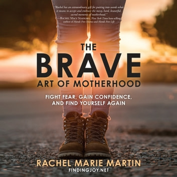 The Brave Art of Motherhood - Fight Fear, Gain Confidence, and Find Yourself Again audiobook by Rachel Marie Martin