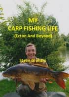 My Carp Fishing Life (Ecton And Beyond) ebook by Steve Graham