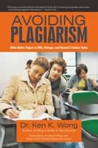 Avoiding Plagiarism - Write Better Papers in APA, Chicago, and Harvard Citation Styles ebook by Dr. Ken K. Wong
