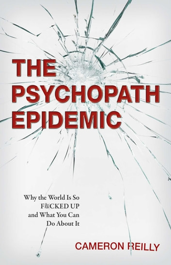 The Psychopath Epidemic - Why the World Is So F*cked Up and What You Can Do About It ebook by Cameron Reilly