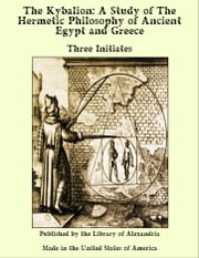 The Kybalion: A Study of The Hermetic Philosophy of Ancient Egypt and Greece ebook by Three Initiates