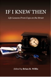If I Knew Then: Life Lessons From Cops on the Street ebook by Brian Willis