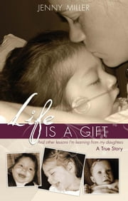 Life Is a Gift: And Other Lessons I'm Learning from My Daughters. - A True Story ebook by Miller, Jenny