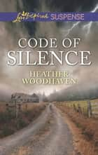Code Of Silence (Mills & Boon Love Inspired Suspense) ebook by Heather Woodhaven