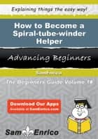 How to Become a Spiral-tube-winder Helper - How to Become a Spiral-tube-winder Helper ebook by Alita Darden