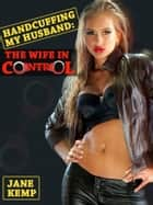 Hancuffing My Husband, The Wife In Control (My Wife's Secret Desires Episode No. 10) ebook by Jane Kemp
