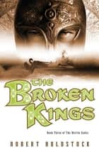 The Broken Kings - Book Three of The Merlin Codex ebook by Robert Holdstock
