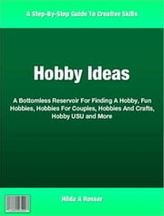 Hobby Ideas - A Bottomless Reservoir For Finding A Hobby, Fun Hobbies, Hobbies For Couples, Hobbies And Crafts, Hobby USU and More ebook by Hilda A Rosser