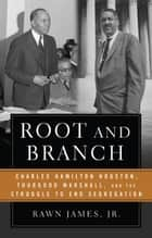 Root and Branch - Charles Hamilton Houston, Thurgood Marshall, and the Struggle to End Segregation ebook by Rawn James, Jr.