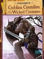 A Field Guide to Goblins, Gremlins, and Other Wicked Creatures ebook by A. J. Sautter, Colin Michael Ashcroft
