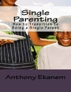 Single Parenting: How to Transition to Being a Single Parent ebook by Anthony Ekanem