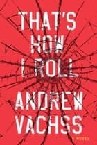 That's How I Roll - A Novel ebook by Andrew Vachss