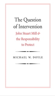 The Question of Intervention - John Stuart Mill and the Responsibility to Protect ebook by Michael W. Doyle