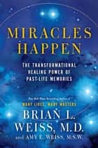 Miracles Happen - The Transformational Healing Power of Past-Life Memories ebook by Brian L. Weiss, Amy E. Weiss