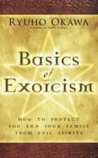 Basics of Exorcism - How to Protect You and Your Family from Evil Spirits ebook by Ryuho Okawa