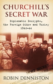 Churchill's Secret War - Diplomatic Decrypts, the Foreign Office and Turkey 1942-44 eBook by Robin Denniston