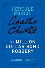 The Million Dollar Bond Robbery - A Hercule Poirot Short Story ebook by Agatha Christie