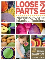 Loose Parts 2 - Inspiring Play with Infants and Toddlers ebook by Miriam Beloglovsky,Lisa Daly,Janet Gonzalez-Mena