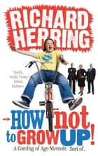 How Not to Grow Up - A Coming of Age Memoir. Sort of. ebook by Richard Herring