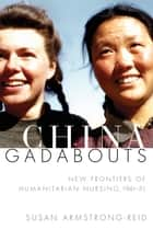 China Gadabouts - New Frontiers of Humanitarian Nursing, 1941–51 ebook by Susan Armstrong-Reid
