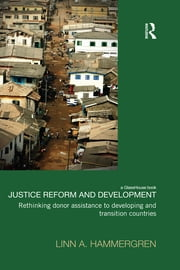 Justice Reform and Development - Rethinking Donor Assistance to Developing and Transitional Countries ebook by Linn A. Hammergren
